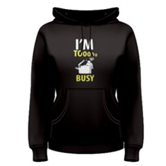 Black I m Tooooo Busy Women s Pullover Hoodie by FunnySaying