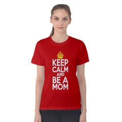 Keep Calm And Be A Mom Women s Cotton Tee by ThinkOutisdeTheBox