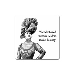 Well Behaved Women Seldom Make History Square Magnet by waywardmuse