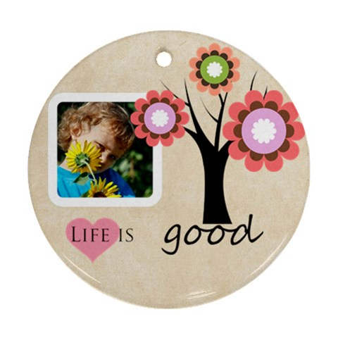 Life Is Good By Jacob   Ornament (round)   D5bi23dcp3ku   Www Artscow Com Front